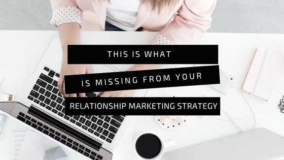 This Is What Is Missing From Your Relationship Marketing Strategy